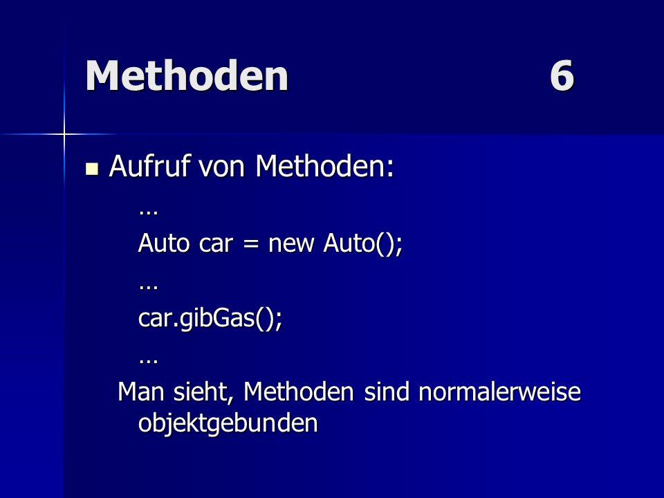 Methoden6 Aufruf von Methoden: Aufruf von Methoden:… Auto car = new Auto(); …car.gibGas();… Man sieht, Methoden sind normalerweise objektgebunden