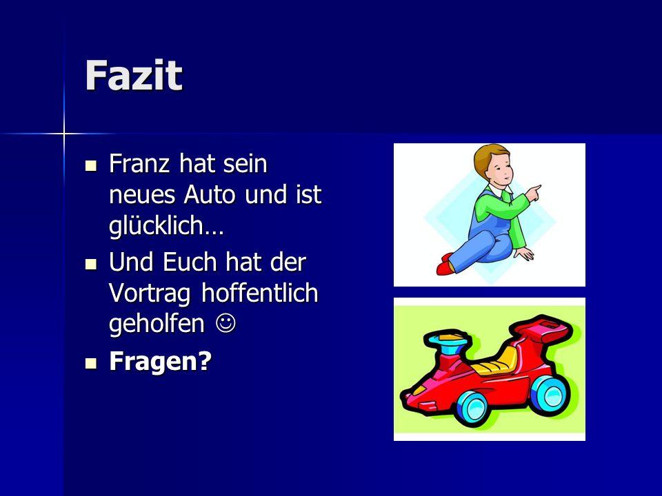 Fazit Franz hat sein neues Auto und ist glücklich… Franz hat sein neues Auto und ist glücklich… Und Euch hat der Vortrag hoffentlich geholfen Und Euch