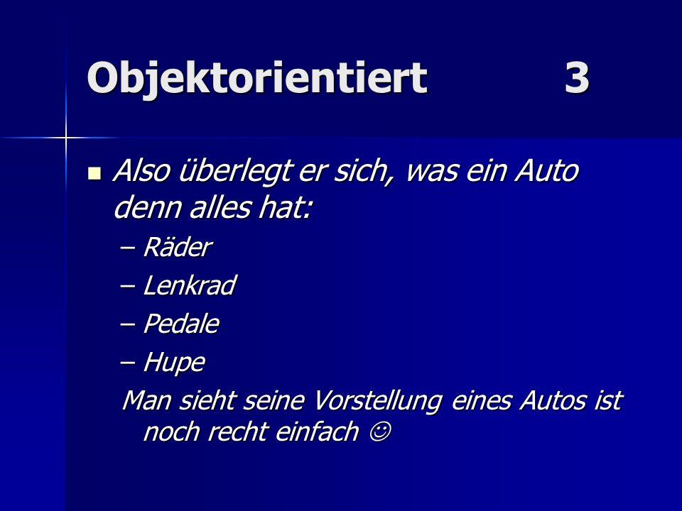 Objektorientiert3 Also überlegt er sich, was ein Auto denn alles hat: Also überlegt er sich, was ein Auto denn alles hat: –Räder –Lenkrad –Pedale –Hup