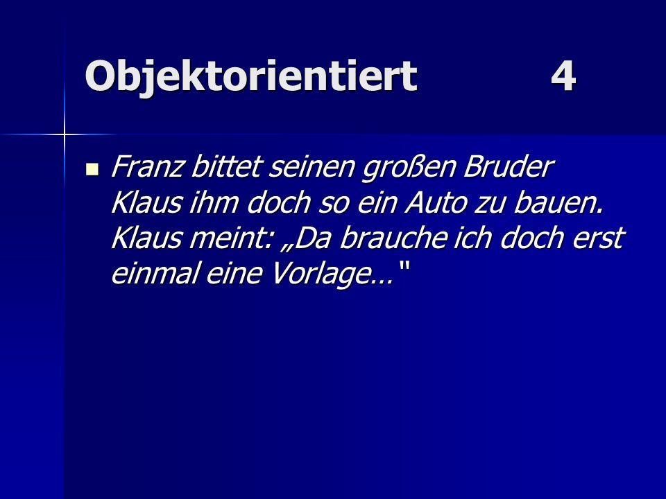 Objektorientiert4 Franz bittet seinen großen Bruder Klaus ihm doch so ein Auto zu bauen. Klaus meint: Da brauche ich doch erst einmal eine Vorlage… Fr