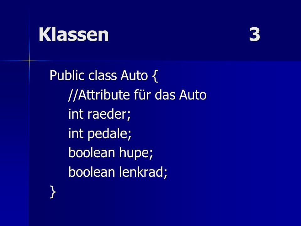 Klassen3 Public class Auto { //Attribute für das Auto int raeder; int pedale; boolean hupe; boolean lenkrad; }