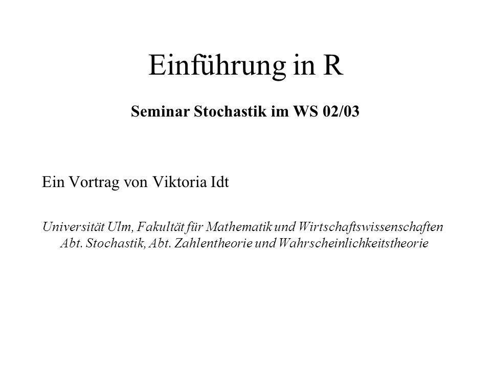 Einführung in R Seminar Stochastik im WS 02/03 Ein Vortrag von Viktoria Idt Universität Ulm, Fakultät für Mathematik und Wirtschaftswissenschaften Abt