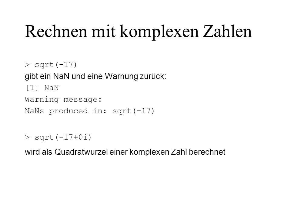 Rechnen mit komplexen Zahlen > sqrt(-17) gibt ein NaN und eine Warnung zurück: [1] NaN Warning message: NaNs produced in: sqrt(-17) > sqrt(-17+0i) wir