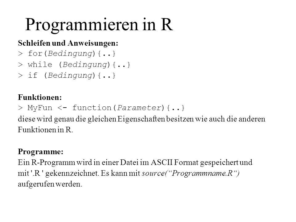 Programmieren in R Schleifen und Anweisungen: > for(Bedingung){..} > while (Bedingung){..} > if (Bedingung){..} Funktionen: > MyFun <- function(Parame