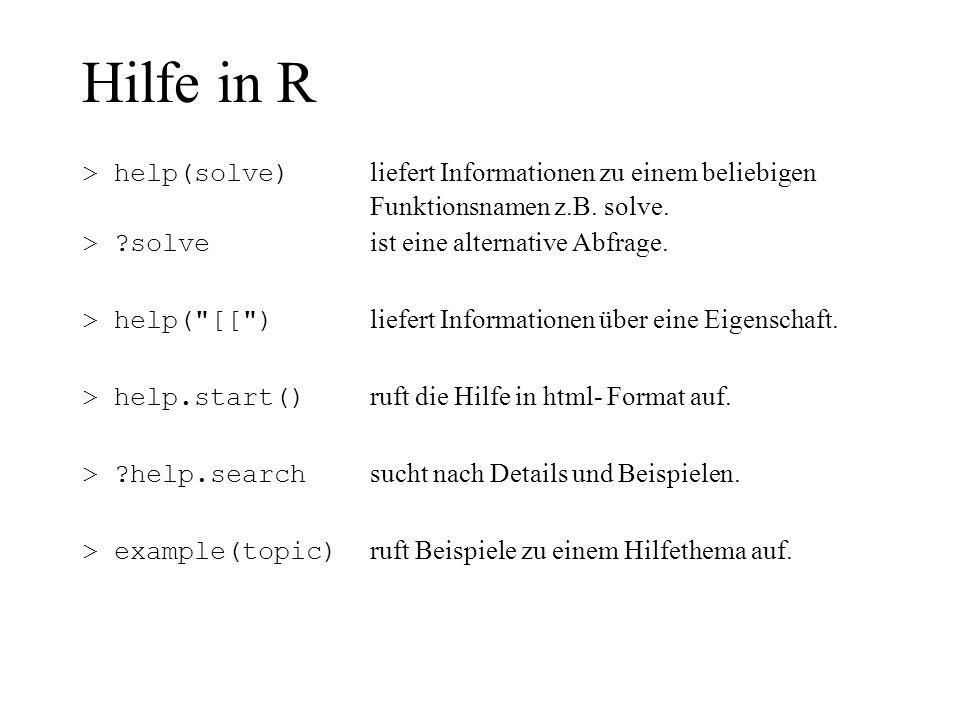 Hilfe in R > help(solve) liefert Informationen zu einem beliebigen Funktionsnamen z.B. solve. > ?solve ist eine alternative Abfrage. > help(