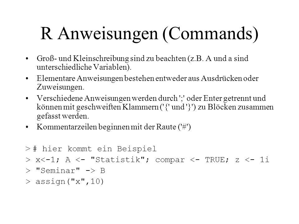 R Anweisungen (Commands) Groß- und Kleinschreibung sind zu beachten (z.B. A und a sind unterschiedliche Variablen). Elementare Anweisungen bestehen en