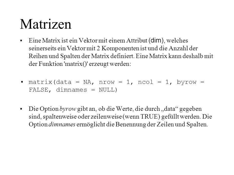 Beispiele für Matrizen > matrix(data=5, nr=2, nc=2) [,1] [,2] [1,] 5 5 [2,] 5 5 > matrix(1:6, 2, 3) [,1] [,2] [,3] [1,] 1 3 5 [2,] 2 4 6 > matrix(1:6, 2, 3, byrow=TRUE) [,1] [,2] [,3] [1,] 1 2 3 [2,] 4 5 6