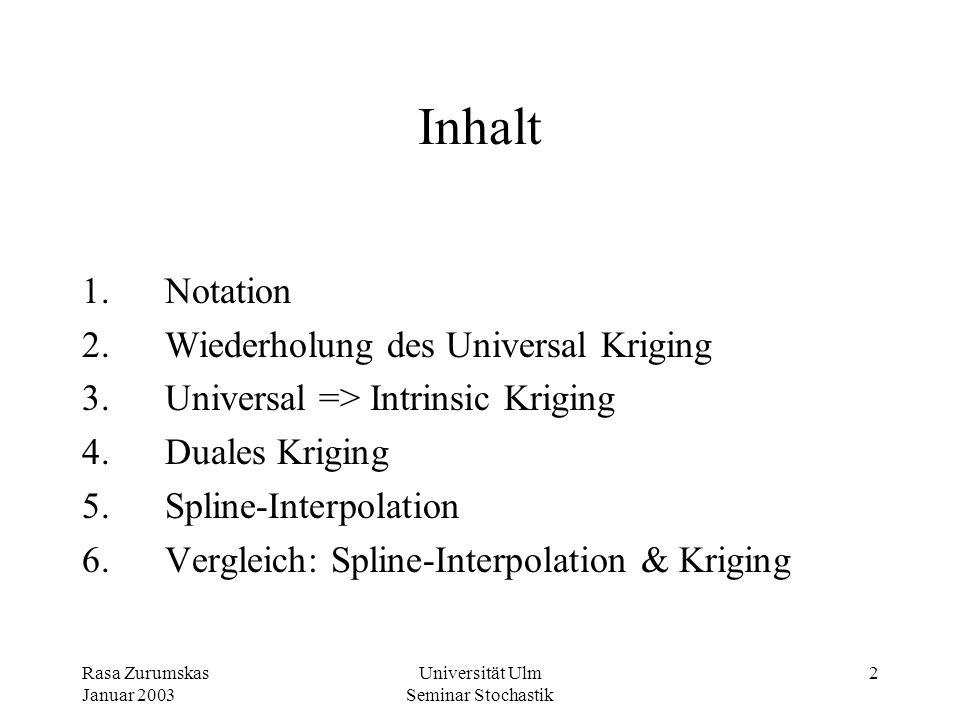 Rasa Zurumskas Januar 2003 Universität Ulm Seminar Stochastik 12 3.2 Universal => Intrinsic Kriging_ 1.) Die Klasse der Basis-Funktionen f l wird auf die Funktionen beschränkt, die gegenüber beliebigen Translationen invariant und paarweise zueinander orthogonal sind (z.Bsp.