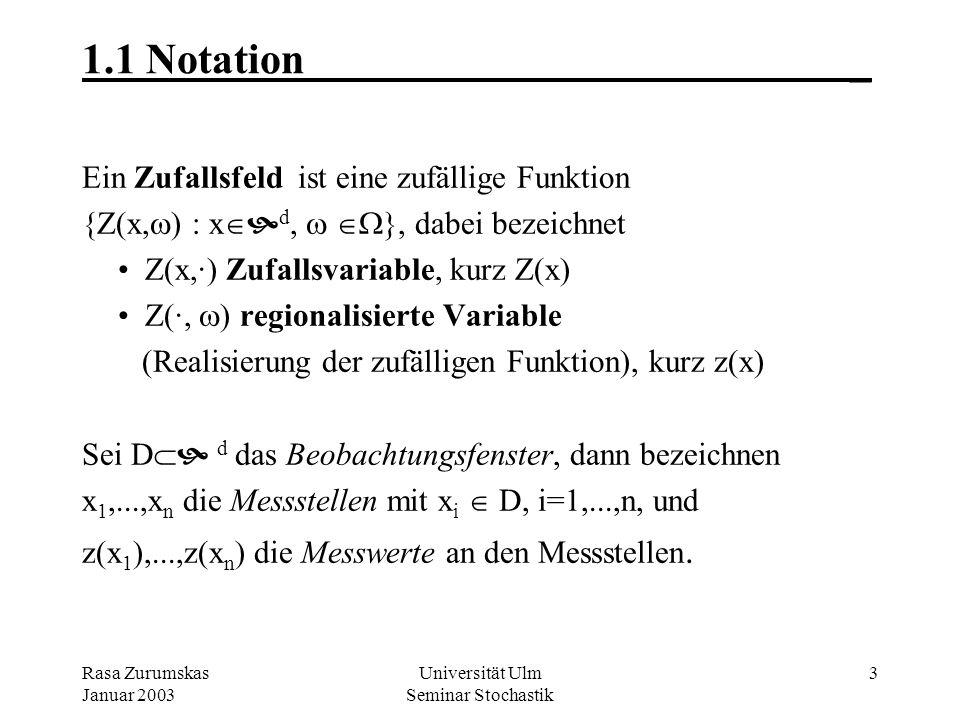 Rasa Zurumskas Januar 2003 Universität Ulm Seminar Stochastik 3 1.1 Notation_ Ein Zufallsfeld ist eine zufällige Funktion {Z(x, ) : x d, }, dabei bezeichnet Z(x,·) Zufallsvariable, kurz Z(x) Z(·, ) regionalisierte Variable (Realisierung der zufälligen Funktion), kurz z(x) Sei D d das Beobachtungsfenster, dann bezeichnen x 1,...,x n die Messstellen mit x i D, i=1,...,n, und z(x 1 ),...,z(x n ) die Messwerte an den Messstellen.