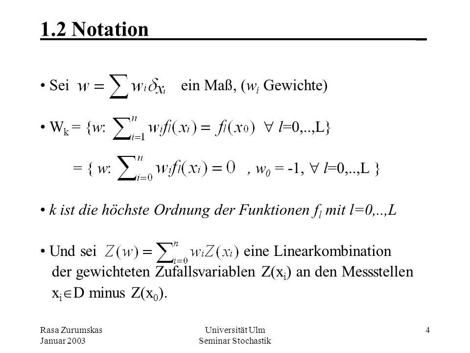 Rasa Zurumskas Januar 2003 Universität Ulm Seminar Stochastik 4 1.2 Notation_ Sei ein Maß, (w i Gewichte) W k = {w: l=0,..,L} = { w:, w 0 = -1, l=0,..,L } k ist die höchste Ordnung der Funktionen f l mit l=0,..,L Und sei eine Linearkombination der gewichteten Zufallsvariablen Z(x i ) an den Messstellen x i D minus Z(x 0 ).