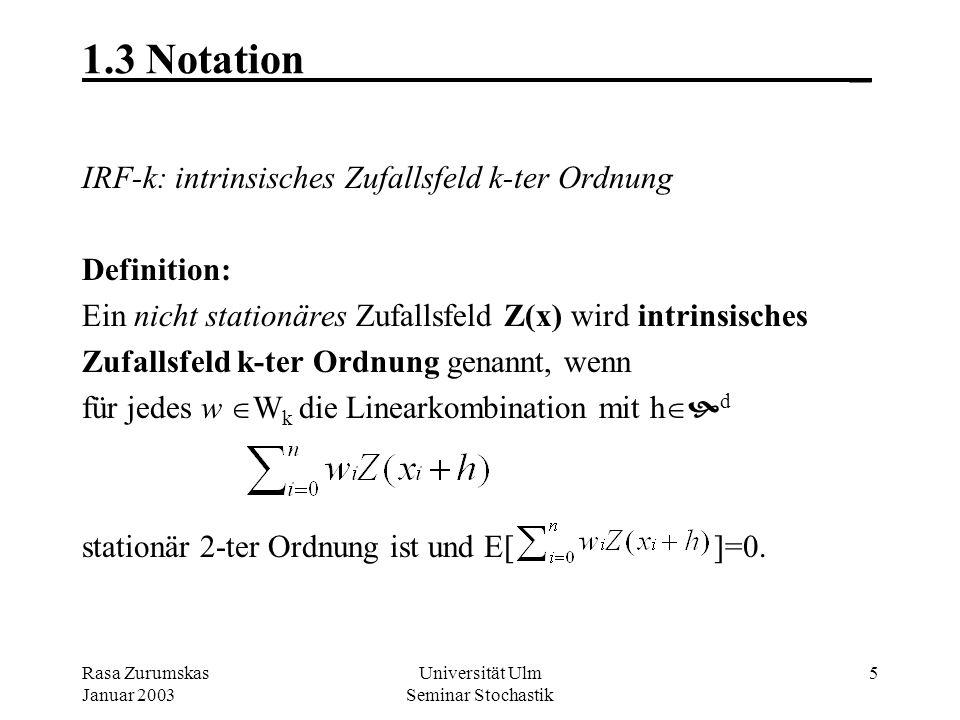 Rasa Zurumskas Januar 2003 Universität Ulm Seminar Stochastik 5 1.3 Notation_ IRF-k: intrinsisches Zufallsfeld k-ter Ordnung Definition: Ein nicht stationäres Zufallsfeld Z(x) wird intrinsisches Zufallsfeld k-ter Ordnung genannt, wenn für jedes w W k die Linearkombination mit h d stationär 2-ter Ordnung ist und E[ ]=0.