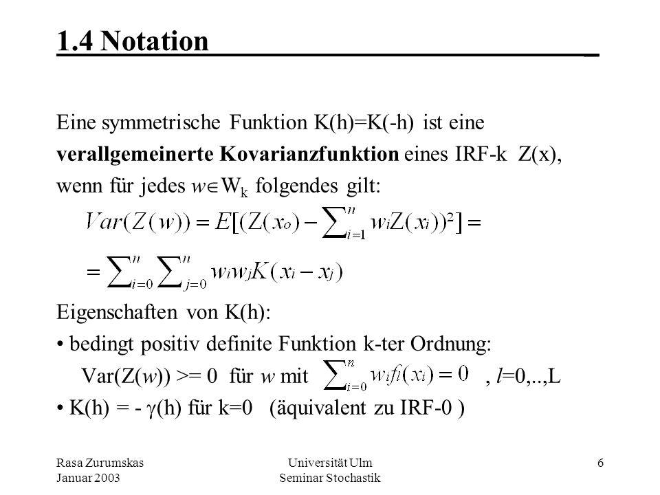 Rasa Zurumskas Januar 2003 Universität Ulm Seminar Stochastik 6 1.4 Notation_ Eine symmetrische Funktion K(h)=K(-h) ist eine verallgemeinerte Kovarianzfunktion eines IRF-k Z(x), wenn für jedes w W k folgendes gilt: Eigenschaften von K(h): bedingt positiv definite Funktion k-ter Ordnung: Var(Z(w)) >= 0 für w mit, l=0,..,L K(h) = - (h) für k=0 (äquivalent zu IRF-0 )