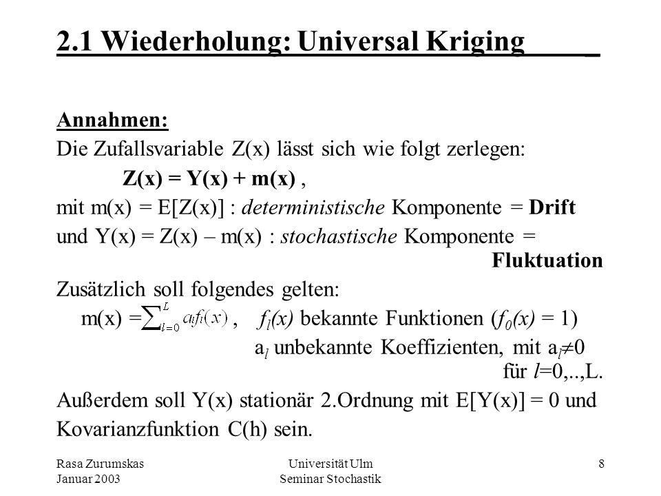 Rasa Zurumskas Januar 2003 Universität Ulm Seminar Stochastik 8 2.1 Wiederholung: Universal Kriging_ Annahmen: Die Zufallsvariable Z(x) lässt sich wie folgt zerlegen: Z(x) = Y(x) + m(x), mit m(x) = E[Z(x)] : deterministische Komponente = Drift und Y(x) = Z(x) – m(x) : stochastische Komponente = Fluktuation Zusätzlich soll folgendes gelten: m(x) =, f l (x) bekannte Funktionen (f 0 (x) = 1) a l unbekannte Koeffizienten, mit a l 0 für l=0,..,L.