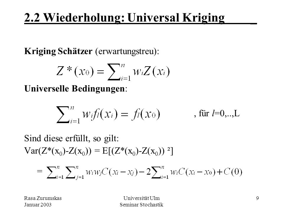 Rasa Zurumskas Januar 2003 Universität Ulm Seminar Stochastik 9 2.2 Wiederholung: Universal Kriging_ Kriging Schätzer (erwartungstreu): Universelle Bedingungen:, für l=0,..,L Sind diese erfüllt, so gilt: Var(Z*(x 0 )-Z(x 0 )) = E[(Z*(x 0 )-Z(x 0 )) ²] =