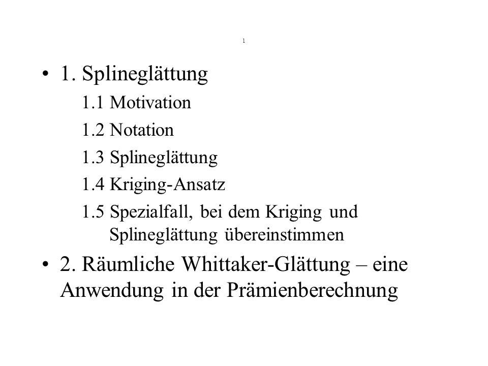 1 1. Splineglättung 1.1 Motivation 1.2 Notation 1.3 Splineglättung 1.4 Kriging-Ansatz 1.5 Spezialfall, bei dem Kriging und Splineglättung übereinstimm