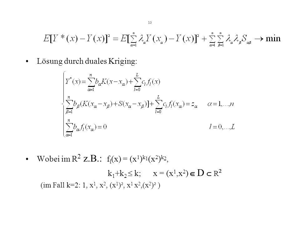 10 Lösung durch duales Kriging: Wobei im R 2 z.B.: f l (x) = (x 1 ) k 1 (x 2 ) k 2, k 1 +k 2 k; x = (x 1,x 2 ) D R ² (im Fall k=2: 1, x 1, x 2, (x 1 )