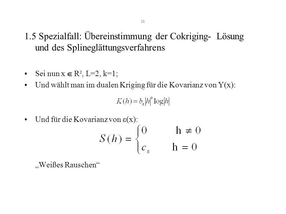 11 1.5 Spezialfall: Übereinstimmung der Cokriging- Lösung und des Splineglättungsverfahrens Sei nun x R², L=2, k=1; Und wählt man im dualen Kriging fü