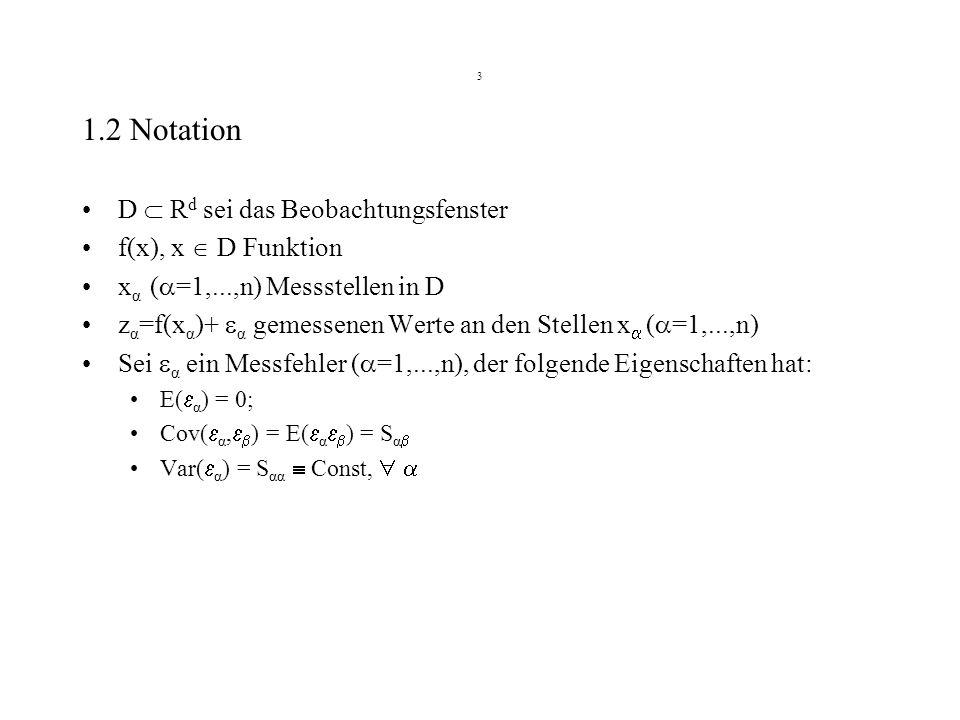 3 1.2 Notation D R d sei das Beobachtungsfenster f(x), x D Funktion x α ( =1,...,n) Messstellen in D z α =f(x α )+ α gemessenen Werte an den Stellen x