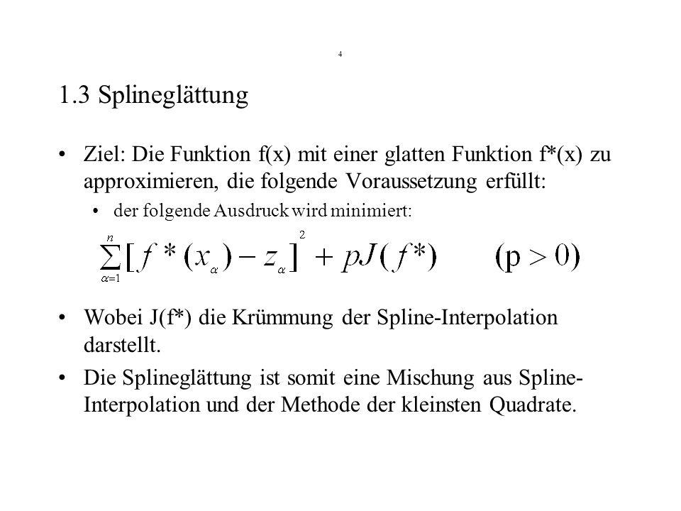 4 1.3 Splineglättung Ziel: Die Funktion f(x) mit einer glatten Funktion f*(x) zu approximieren, die folgende Voraussetzung erfüllt: der folgende Ausdr