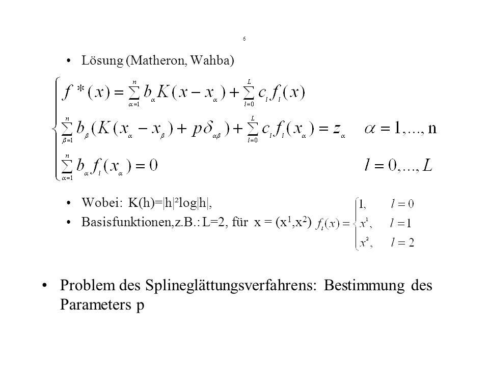 6 Lösung (Matheron, Wahba) Wobei: K(h)=|h|²log|h|, Basisfunktionen,z.B.: L=2, für x = (x 1,x 2 ) Problem des Splineglättungsverfahrens: Bestimmung des