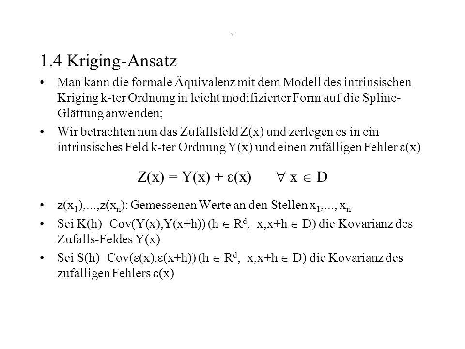 7 1.4 Kriging-Ansatz Man kann die formale Äquivalenz mit dem Modell des intrinsischen Kriging k-ter Ordnung in leicht modifizierter Form auf die Splin