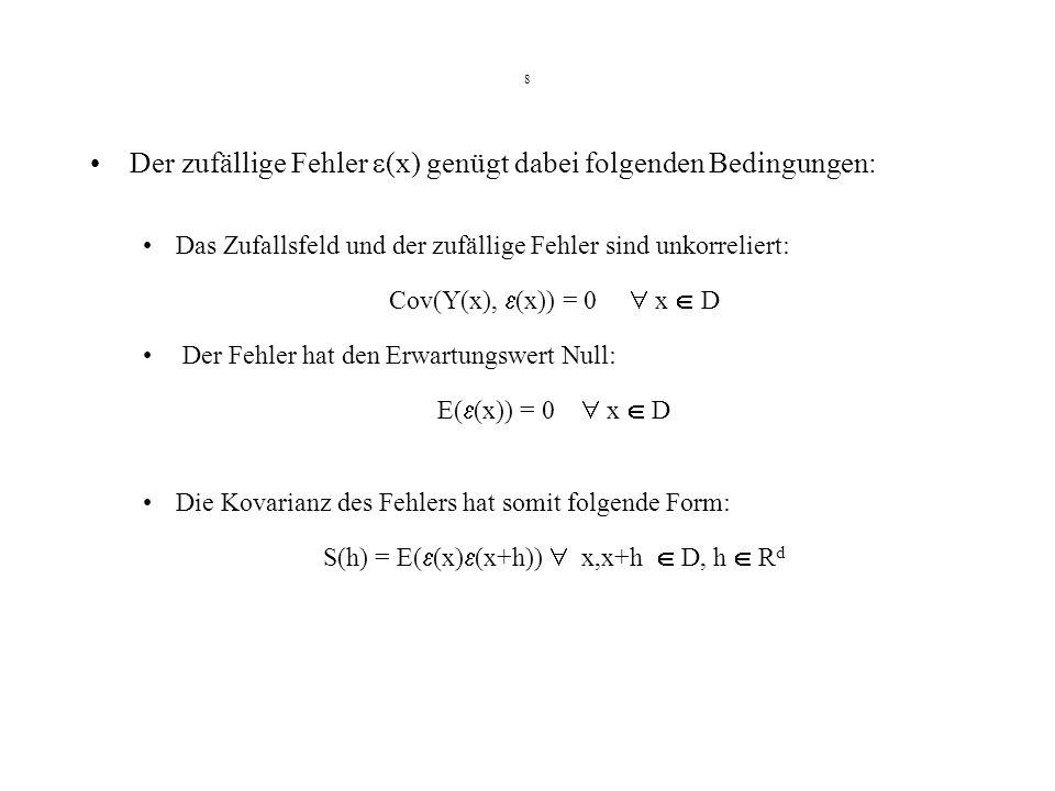 8 Der zufällige Fehler (x) genügt dabei folgenden Bedingungen: Das Zufallsfeld und der zufällige Fehler sind unkorreliert: Cov(Y(x), (x)) = 0 x D Der