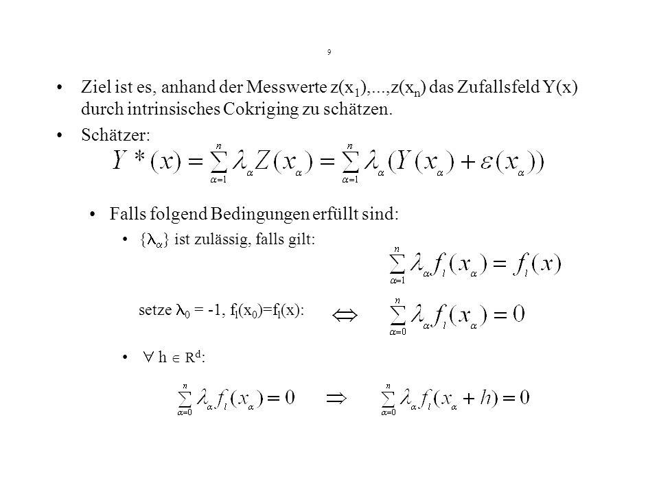9 Ziel ist es, anhand der Messwerte z(x 1 ),...,z(x n ) das Zufallsfeld Y(x) durch intrinsisches Cokriging zu schätzen. Schätzer: Falls folgend Beding