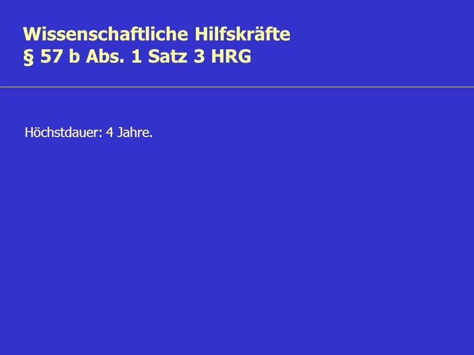 Wissenschaftliche Hilfskräfte § 57 b Abs. 1 Satz 3 HRG Höchstdauer: 4 Jahre.