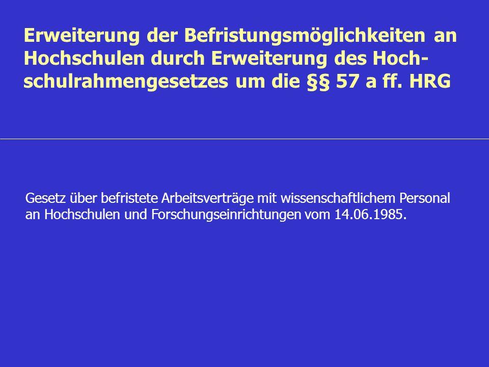 Erweiterung der Befristungsmöglichkeiten an Hochschulen durch Erweiterung des Hoch- schulrahmengesetzes um die §§ 57 a ff. HRG Gesetz über befristete