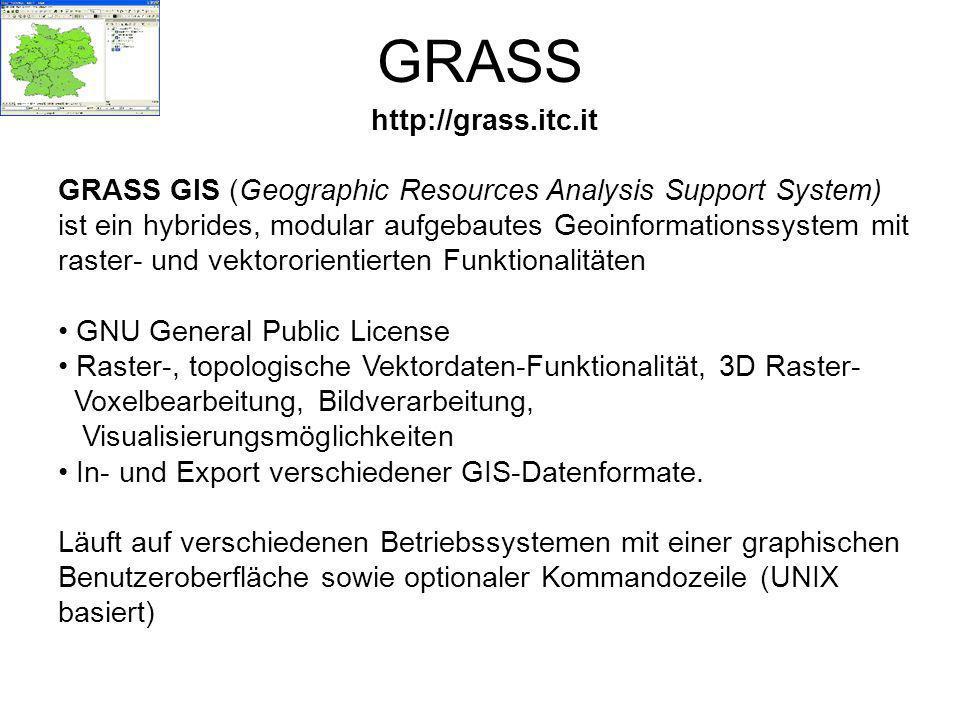 GRASS http://grass.itc.it GRASS GIS (Geographic Resources Analysis Support System) ist ein hybrides, modular aufgebautes Geoinformationssystem mit raster- und vektororientierten Funktionalitäten GNU General Public License Raster-, topologische Vektordaten-Funktionalität, 3D Raster- Voxelbearbeitung, Bildverarbeitung, Visualisierungsmöglichkeiten In- und Export verschiedener GIS-Datenformate.
