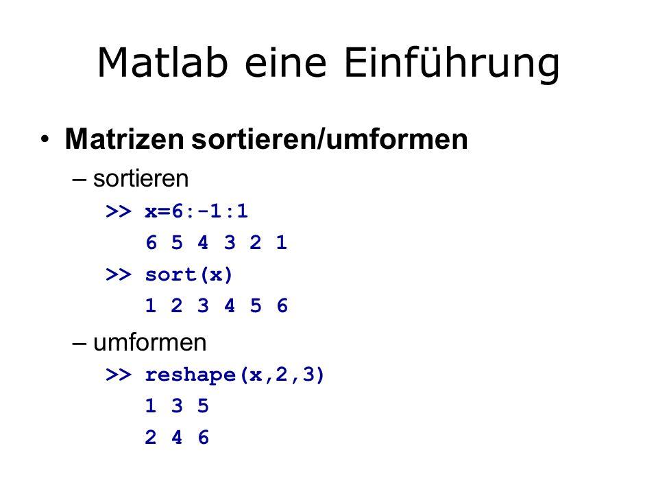 Matlab eine Einführung Matrizen sortieren/umformen –sortieren >> x=6:-1:1 6 5 4 3 2 1 >> sort(x) 1 2 3 4 5 6 –umformen >> reshape(x,2,3) 1 3 5 2 4 6