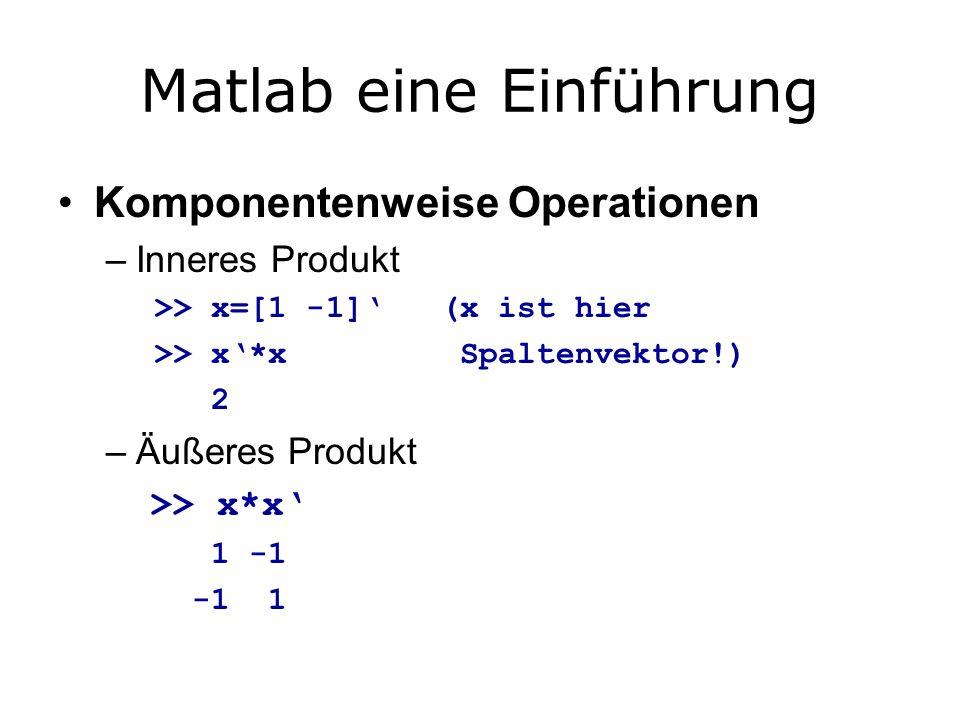 Matlab eine Einführung Komponentenweise Operationen –Inneres Produkt >> x=[1 -1] (x ist hier >> x*x Spaltenvektor!) 2 –Äußeres Produkt >> x*x 1 -1 -1 1