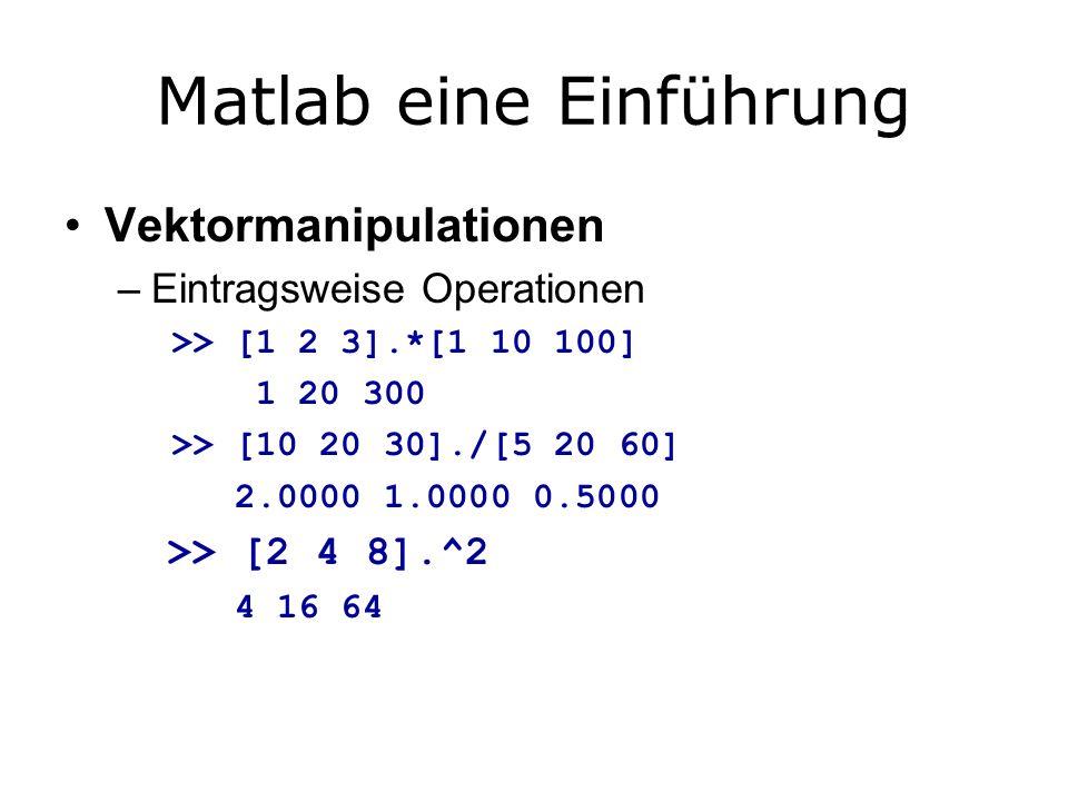 Matlab eine Einführung Vektormanipulationen –Eintragsweise Operationen >> [1 2 3].*[1 10 100] 1 20 300 >> [10 20 30]./[5 20 60] 2.0000 1.0000 0.5000 >> [2 4 8].^2 4 16 64
