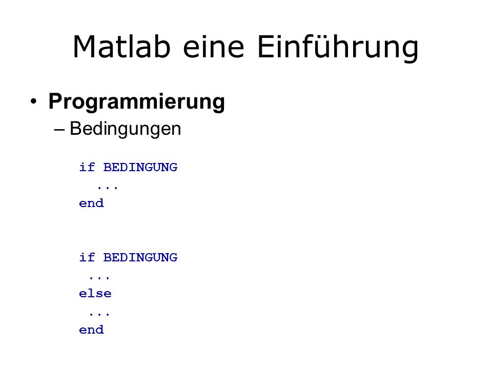 Matlab eine Einführung Programmierung –Bedingungen if BEDINGUNG... end if BEDINGUNG... else... end