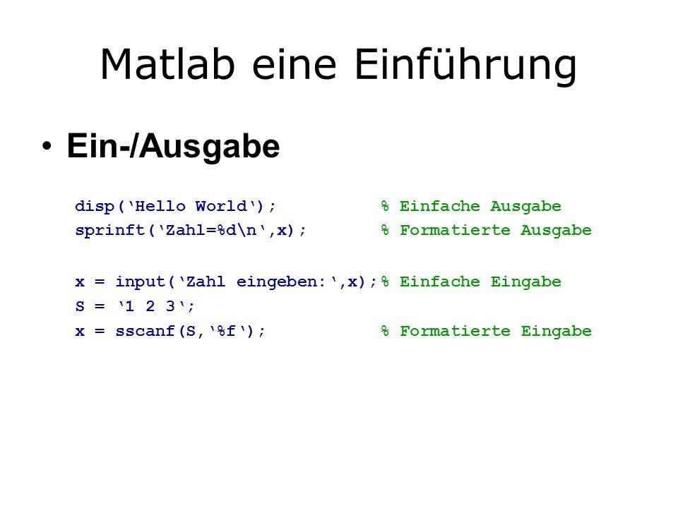 Matlab eine Einführung Ein-/Ausgabe disp(Hello World);% Einfache Ausgabe sprinft(Zahl=%d\n,x);% Formatierte Ausgabe x = input(Zahl eingeben:,x);% Einfache Eingabe S = 1 2 3; x = sscanf(S,%f);% Formatierte Eingabe