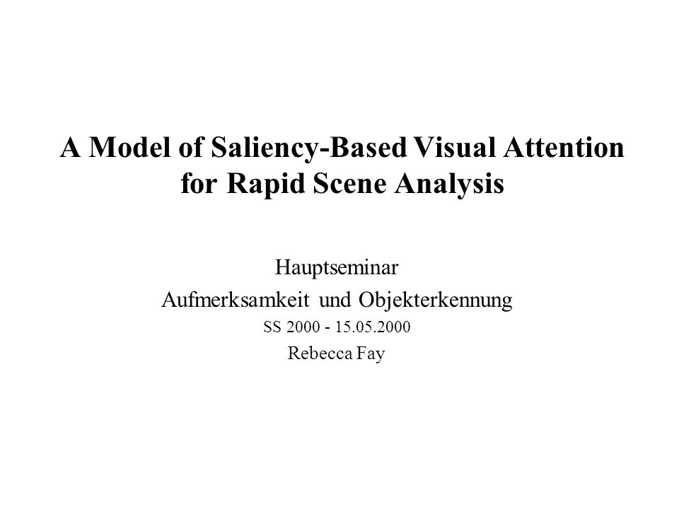 A Model of Saliency-Based Visual Attention for Rapid Scene Analysis Hauptseminar Aufmerksamkeit und Objekterkennung SS 2000 - 15.05.2000 Rebecca Fay