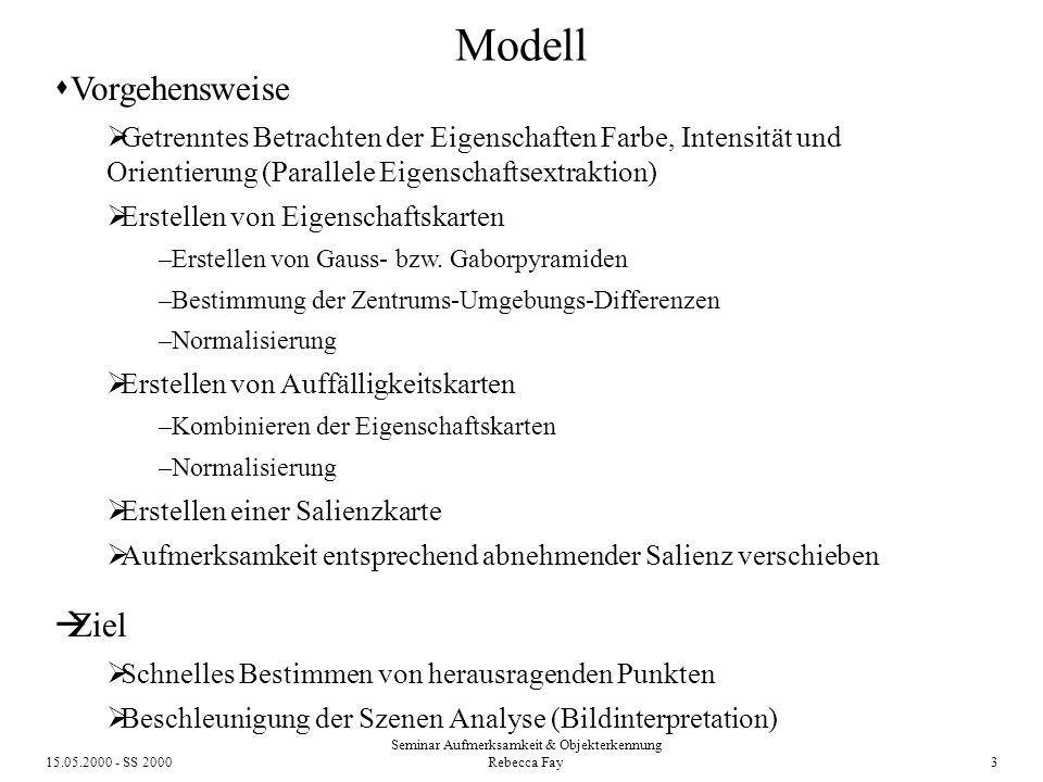 15.05.2000 - SS 2000 Seminar Aufmerksamkeit & Objekterkennung Rebecca Fay 3 Modell Vorgehensweise Getrenntes Betrachten der Eigenschaften Farbe, Intensität und Orientierung (Parallele Eigenschaftsextraktion) Erstellen von Eigenschaftskarten –Erstellen von Gauss- bzw.