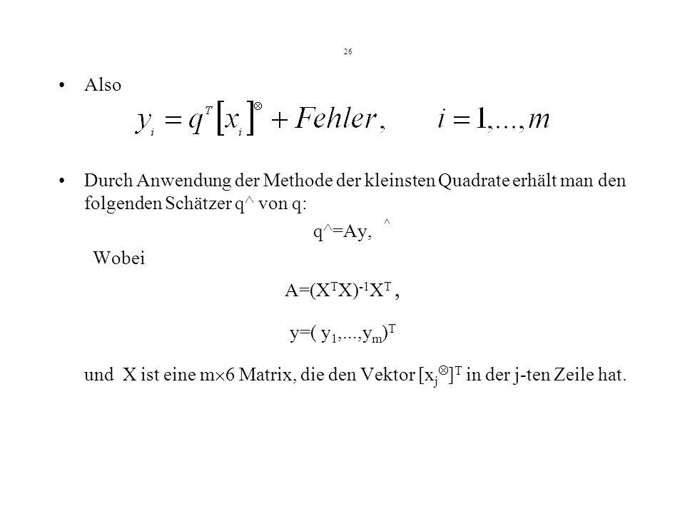 26 Also Durch Anwendung der Methode der kleinsten Quadrate erhält man den folgenden Schätzer q^ von q: ^ q^=Ay, Wobei A=(X T X) -1 X T, y=( y 1,...,y m ) T und X ist eine m 6 Matrix, die den Vektor [x j ] T in der j-ten Zeile hat.