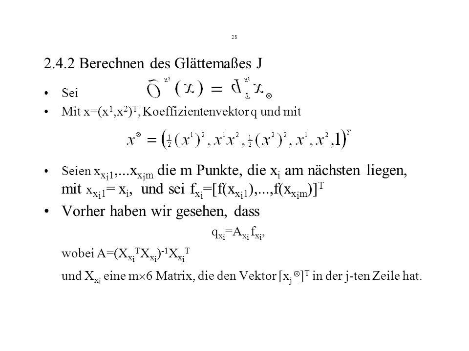 28 2.4.2 Berechnen des Glättemaßes J Sei Mit x=(x 1,x 2 ) T, Koeffizientenvektor q und mit Seien x x i 1,...x x i m die m Punkte, die x i am nächsten liegen, mit x x i 1 = x i, und sei f x i =[f(x x i 1 ),...,f(x x i m )] T Vorher haben wir gesehen, dass q x i =A x i f x i, wobei A=(X x i T X x i ) -1 X x i T und X x i eine m 6 Matrix, die den Vektor [x j ] T in der j-ten Zeile hat.