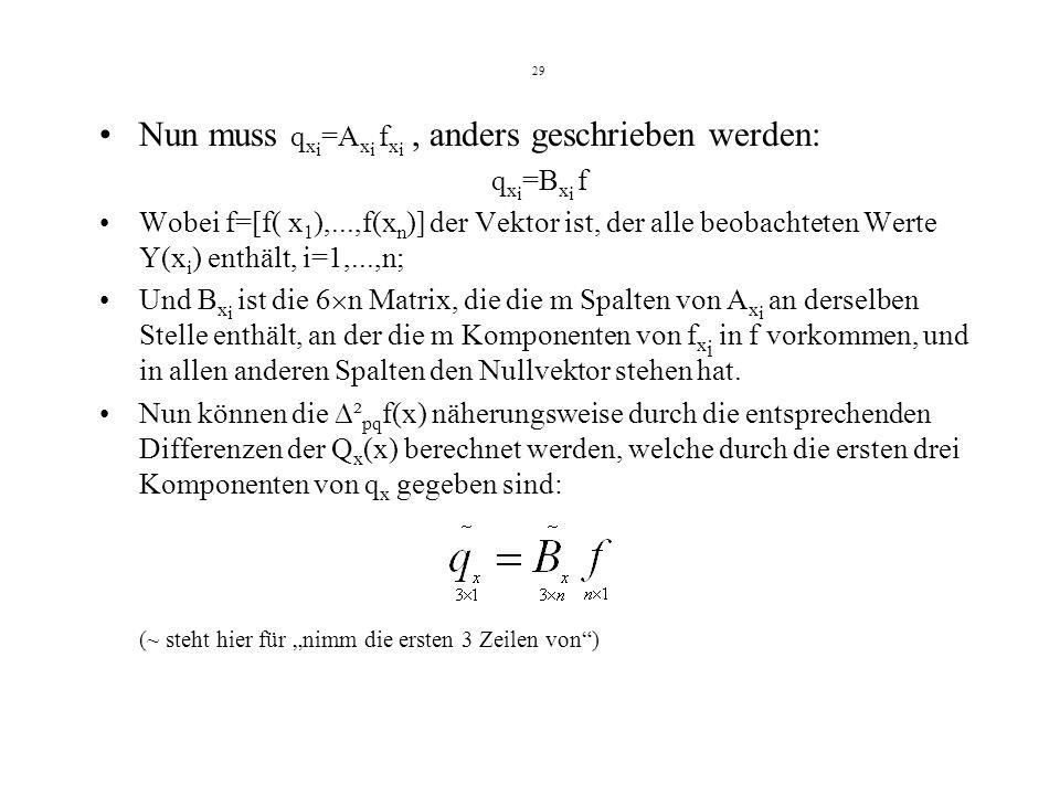 29 Nun muss q x i =A x i f x i, anders geschrieben werden: q x i =B x i f Wobei f=[f( x 1 ),...,f(x n )] der Vektor ist, der alle beobachteten Werte Y(x i ) enthält, i=1,...,n; Und B x i ist die 6 n Matrix, die die m Spalten von A x i an derselben Stelle enthält, an der die m Komponenten von f x i in f vorkommen, und in allen anderen Spalten den Nullvektor stehen hat.
