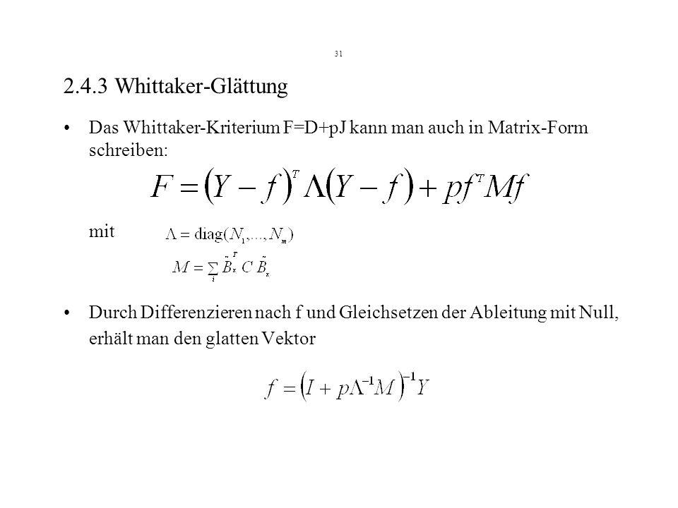 31 2.4.3 Whittaker-Glättung Das Whittaker-Kriterium F=D+pJ kann man auch in Matrix-Form schreiben: mit Durch Differenzieren nach f und Gleichsetzen der Ableitung mit Null, erhält man den glatten Vektor