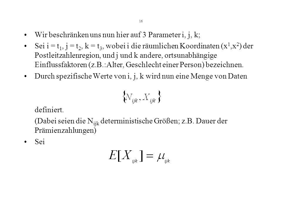 16 Wir beschränken uns nun hier auf 3 Parameter i, j, k; Sei i = t 1, j = t 2, k = t 3, wobei i die räumlichen Koordinaten (x 1,x 2 ) der Postleitzahlenregion, und j und k andere, ortsunabhängige Einflussfaktoren (z.B.:Alter, Geschlecht einer Person) bezeichnen.