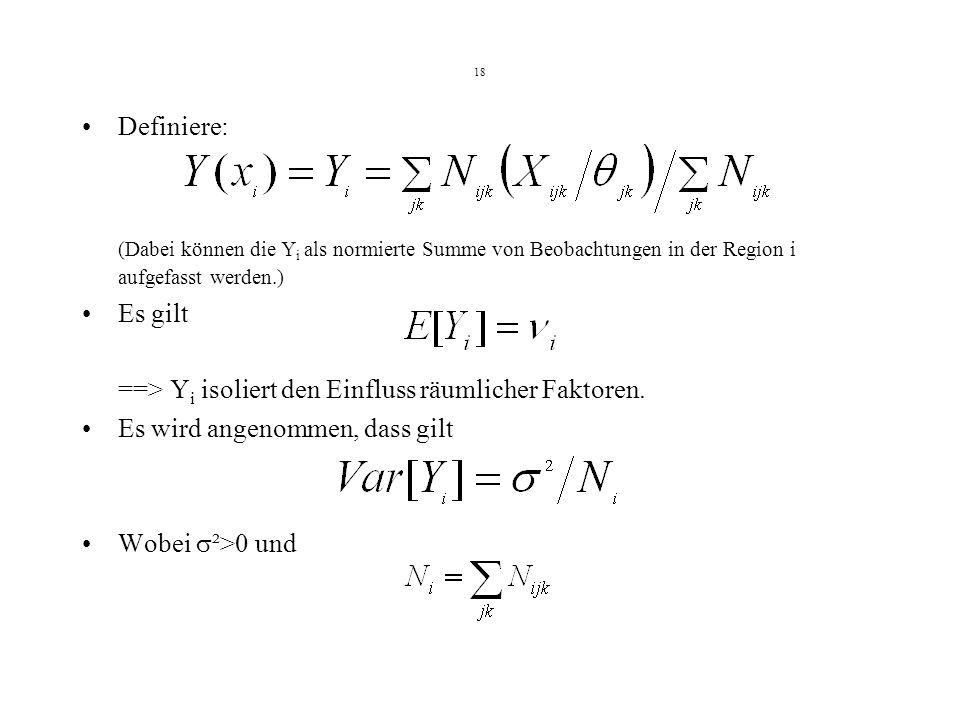 18 Definiere: (Dabei können die Y i als normierte Summe von Beobachtungen in der Region i aufgefasst werden.) Es gilt ==> Y i isoliert den Einfluss räumlicher Faktoren.