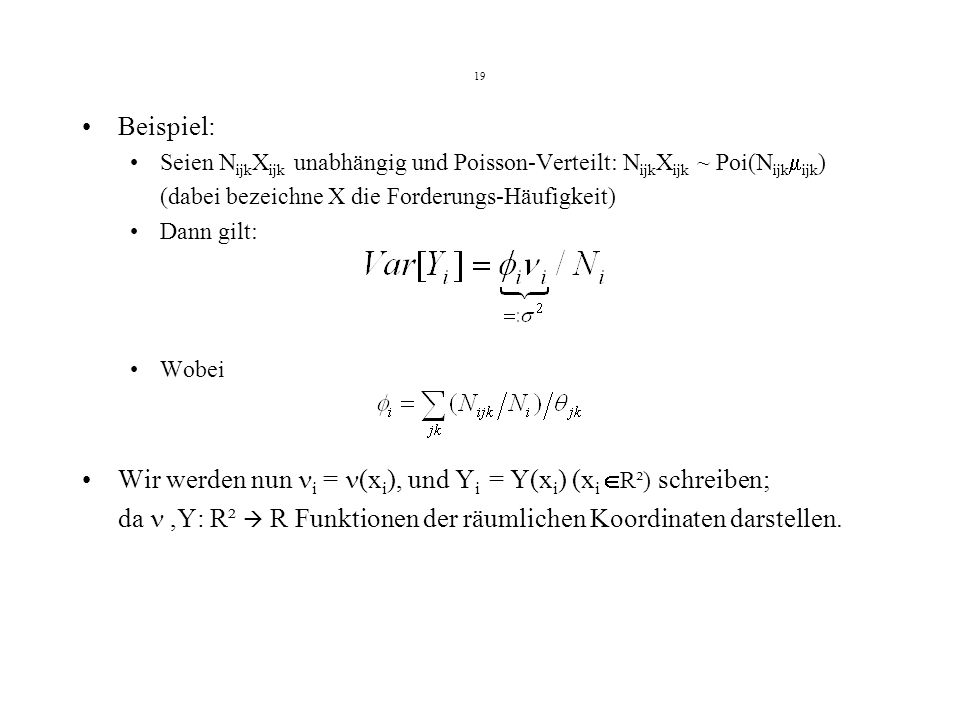 19 Beispiel: Seien N ijk X ijk unabhängig und Poisson-Verteilt: N ijk X ijk ~ Poi(N ijk ijk ) (dabei bezeichne X die Forderungs-Häufigkeit) Dann gilt: Wobei Wir werden nun i = (x i ), und Y i = Y(x i ) (x i R²) schreiben; da,Y: R² R Funktionen der räumlichen Koordinaten darstellen.