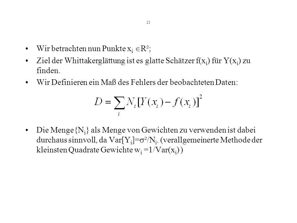 21 Wir betrachten nun Punkte x i R²; Ziel der Whittakerglättung ist es glatte Schätzer f(x i ) für Y(x i ) zu finden.