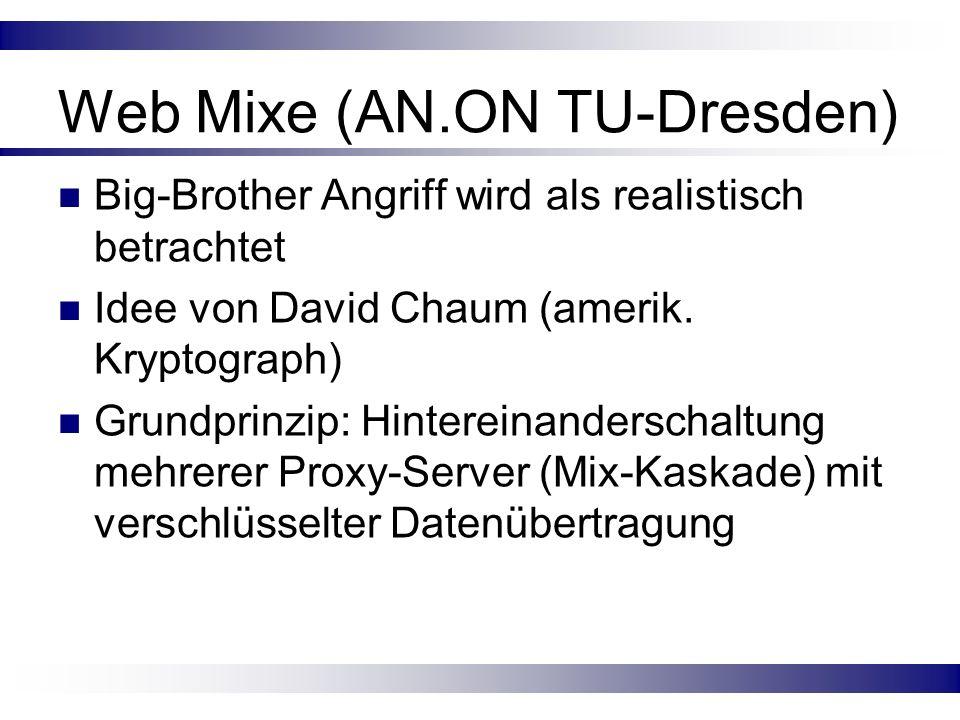 Web Mixe (AN.ON TU-Dresden) Big-Brother Angriff wird als realistisch betrachtet Idee von David Chaum (amerik. Kryptograph) Grundprinzip: Hintereinande