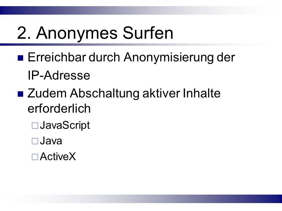2. Anonymes Surfen Erreichbar durch Anonymisierung der IP-Adresse Zudem Abschaltung aktiver Inhalte erforderlich JavaScript Java ActiveX