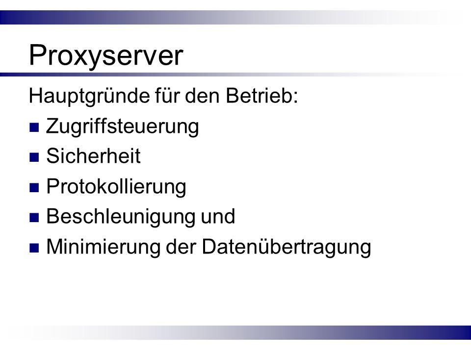Proxyserver Hauptgründe für den Betrieb: Zugriffsteuerung Sicherheit Protokollierung Beschleunigung und Minimierung der Datenübertragung