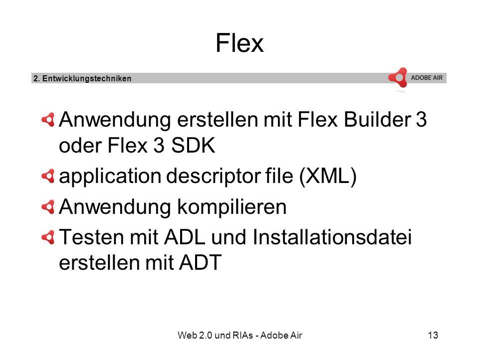 Web 2.0 und RIAs - Adobe Air13 Flex Anwendung erstellen mit Flex Builder 3 oder Flex 3 SDK application descriptor file (XML) Anwendung kompilieren Testen mit ADL und Installationsdatei erstellen mit ADT 2.