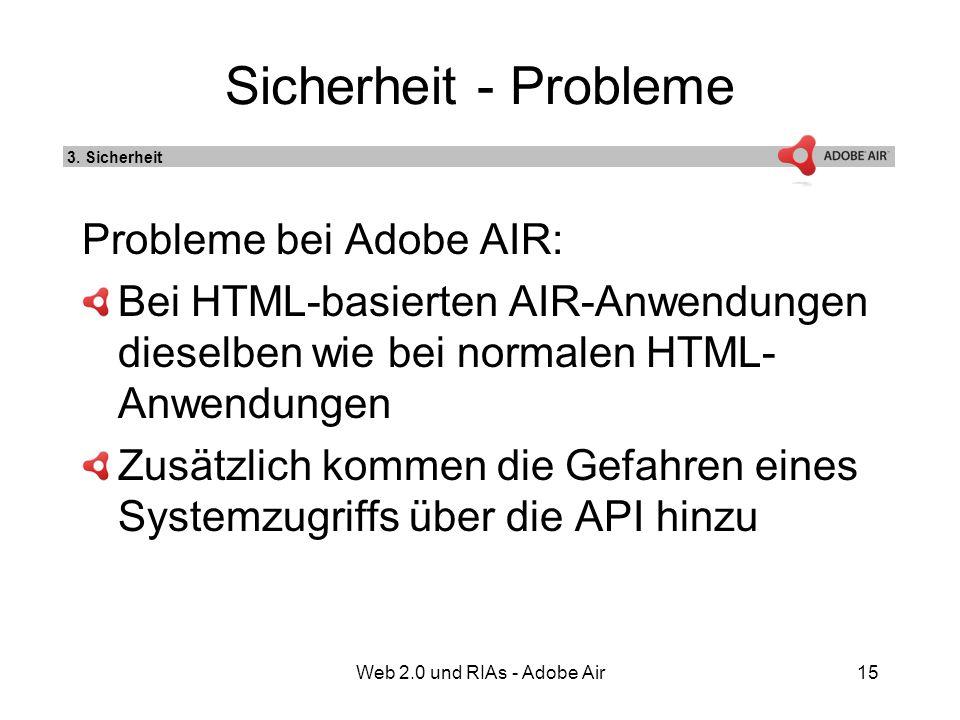 Web 2.0 und RIAs - Adobe Air15 Sicherheit - Probleme Probleme bei Adobe AIR: Bei HTML-basierten AIR-Anwendungen dieselben wie bei normalen HTML- Anwendungen Zusätzlich kommen die Gefahren eines Systemzugriffs über die API hinzu 3.